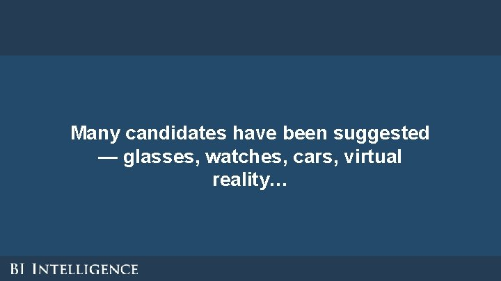Many candidates have been suggested — glasses, watches, cars, virtual reality…