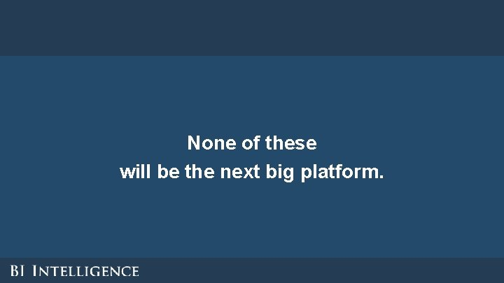 None of these will be the next big platform.