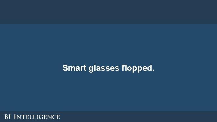 Smart glasses flopped.