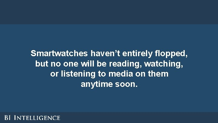 Smartwatches haven't entirely flopped, but no one will be reading, watching, or listening to