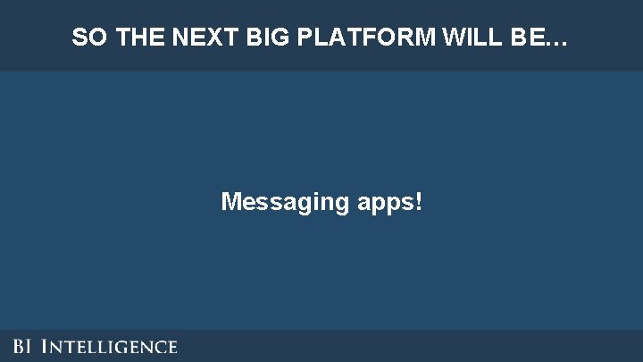 SO THE NEXT BIG PLATFORM WILL BE… Messaging apps!