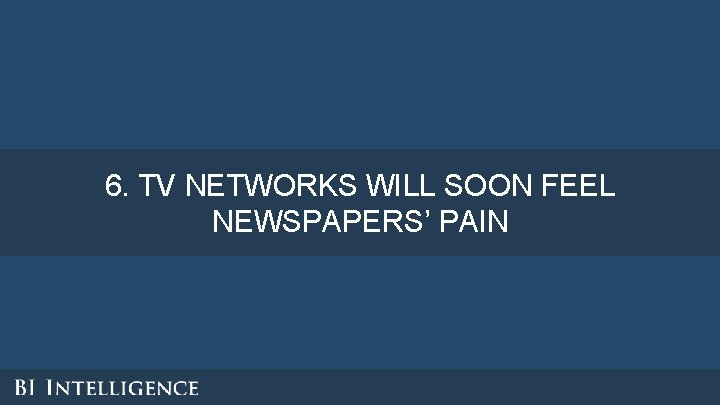 6. TV NETWORKS WILL SOON FEEL NEWSPAPERS' PAIN