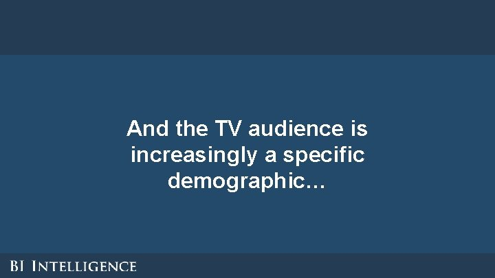 And the TV audience is increasingly a specific demographic…