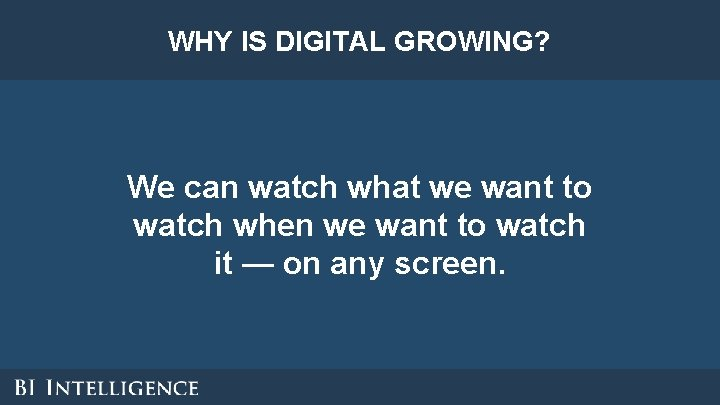 WHY IS DIGITAL GROWING? We can watch what we want to watch when we