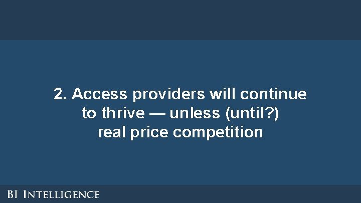 2. Access providers will continue to thrive — unless (until? ) real price competition