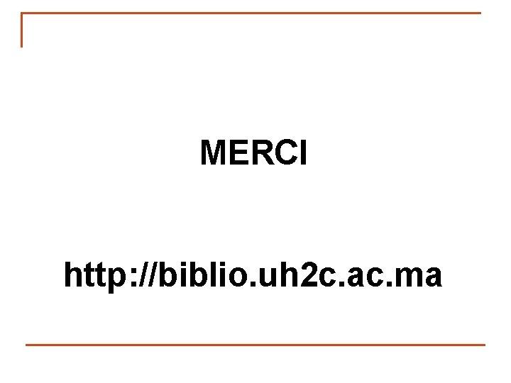 MERCI http: //biblio. uh 2 c. ac. ma