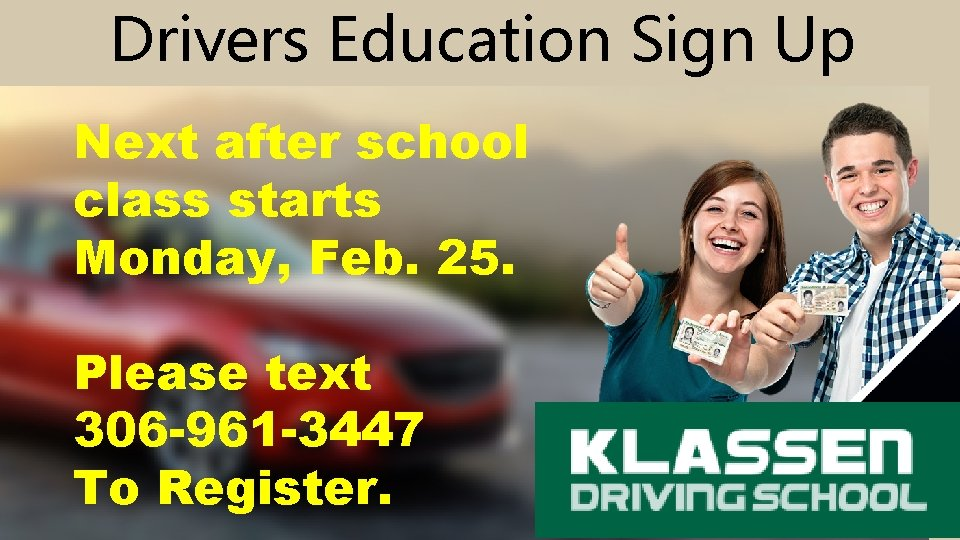 Drivers Education Sign Up Next after school class starts Monday, Feb. 25. Please text