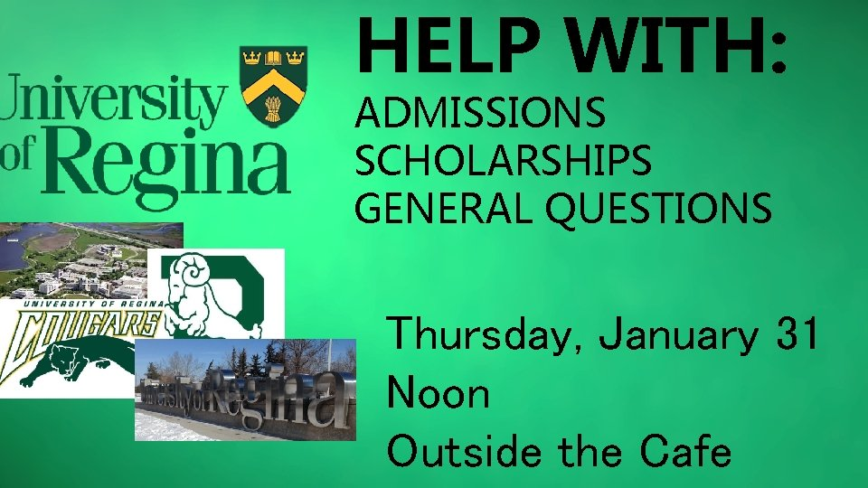 HELP WITH: ADMISSIONS SCHOLARSHIPS GENERAL QUESTIONS Thursday, January 31 Noon Outside the Cafe