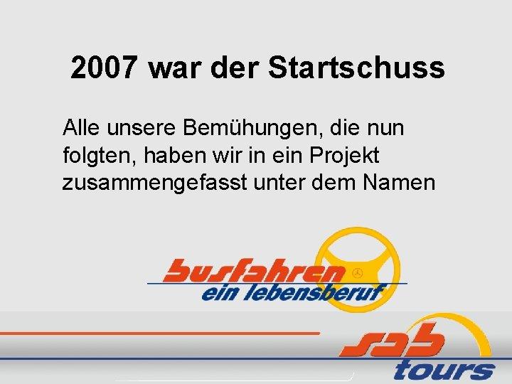 2007 war der Startschuss Alle unsere Bemühungen, die nun folgten, haben wir in ein