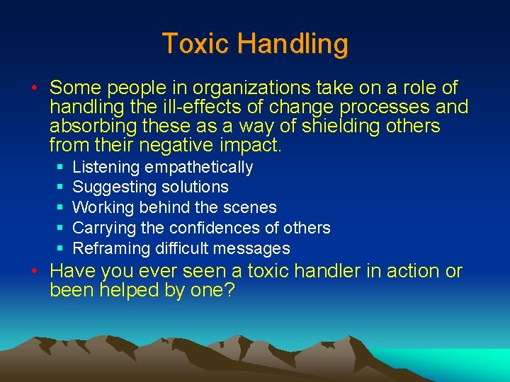 Toxic Handling • Some people in organizations take on a role of handling the