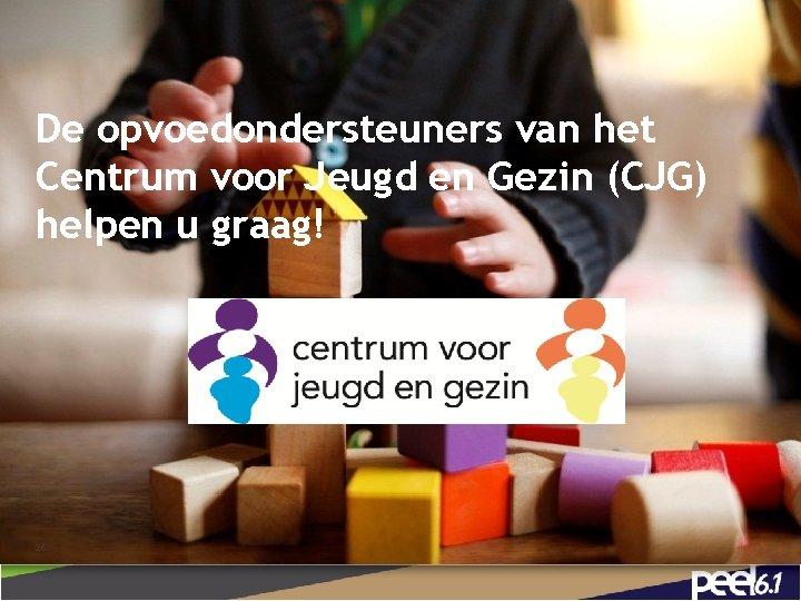 De opvoedondersteuners van het Centrum voor Jeugd en Gezin (CJG) helpen u graag! 26