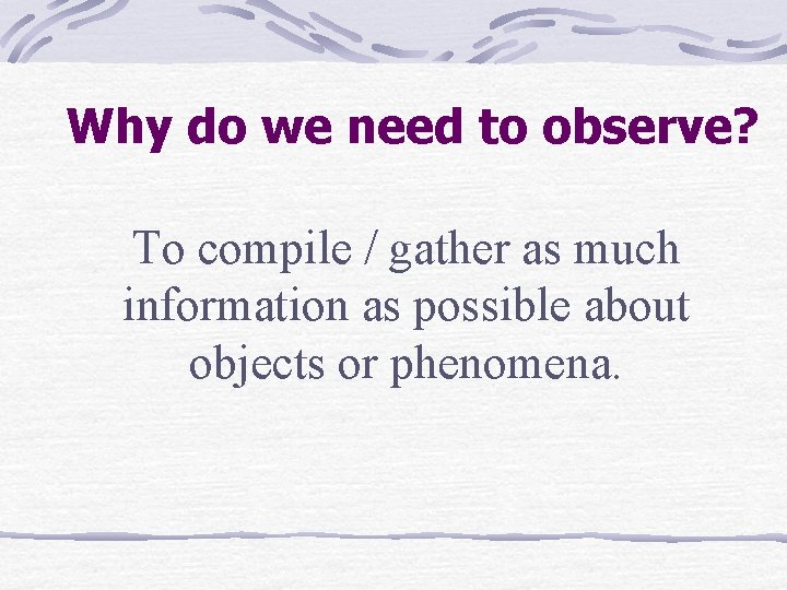 Why do we need to observe? To compile / gather as much information as