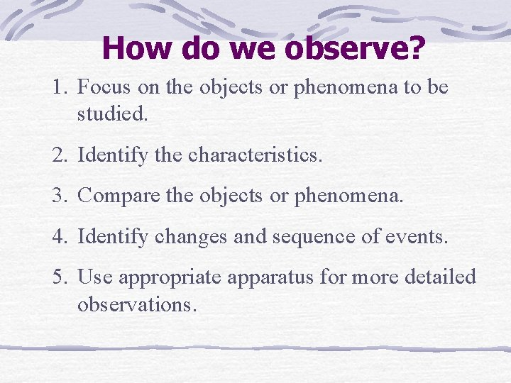 How do we observe? 1. Focus on the objects or phenomena to be studied.