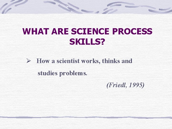 WHAT ARE SCIENCE PROCESS SKILLS? Ø How a scientist works, thinks and studies problems.
