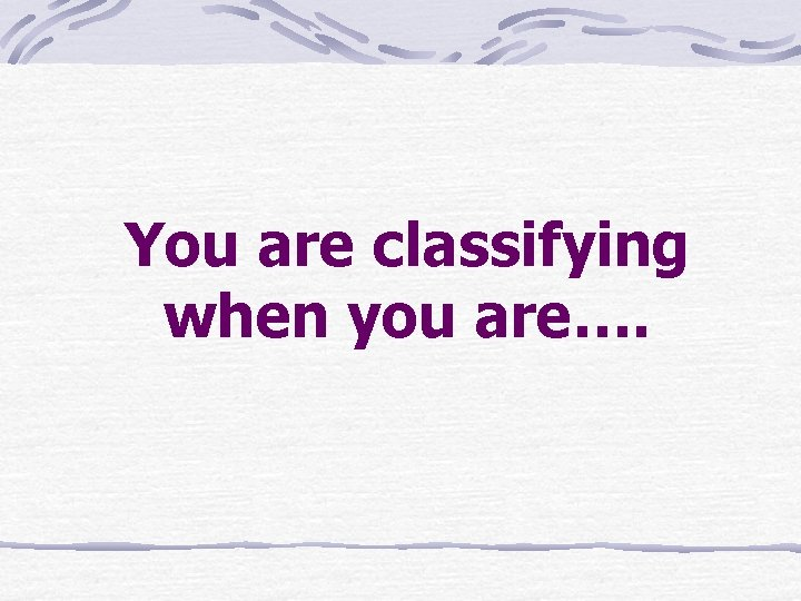 You are classifying when you are….