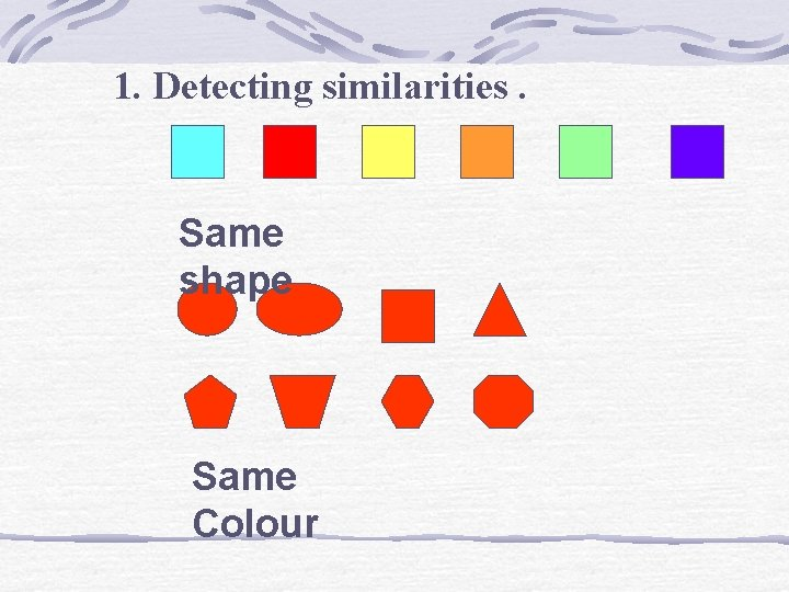 1. Detecting similarities. Same shape Same Colour