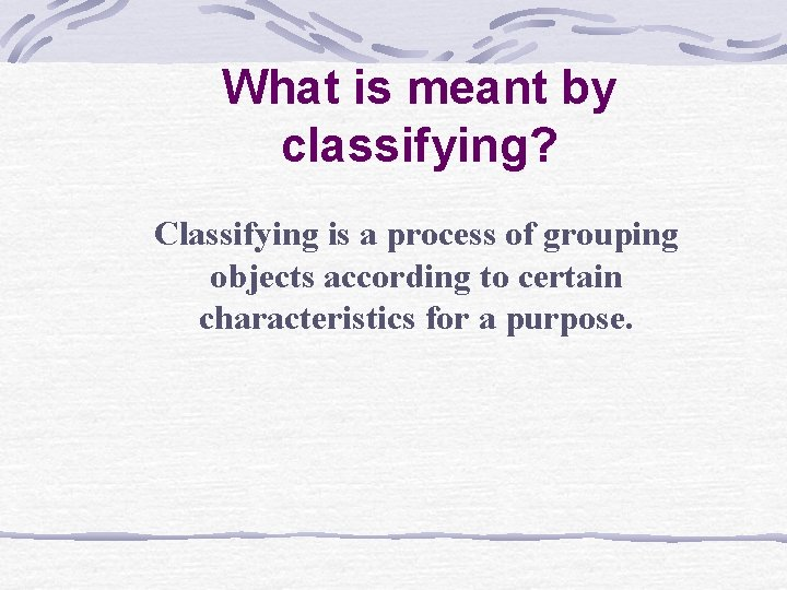 What is meant by classifying? Classifying is a process of grouping objects according to