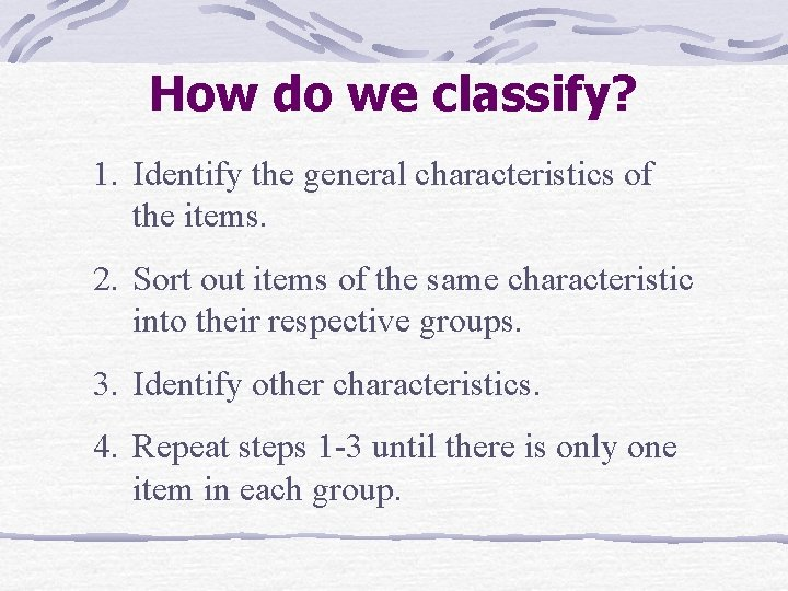 How do we classify? 1. Identify the general characteristics of the items. 2. Sort