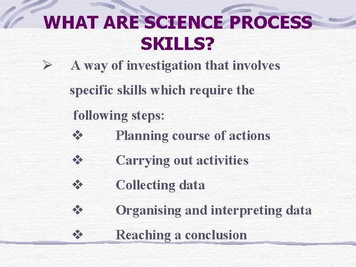 WHAT ARE SCIENCE PROCESS SKILLS? Ø A way of investigation that involves specific skills