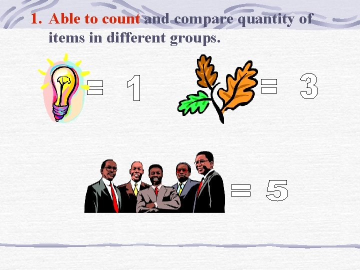 1. Able to count and compare quantity of items in different groups.