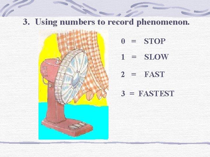 3. Using numbers to record phenomenon. 0 = STOP 1 = SLOW 2 =