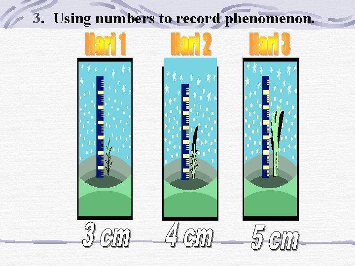 3. Using numbers to record phenomenon.
