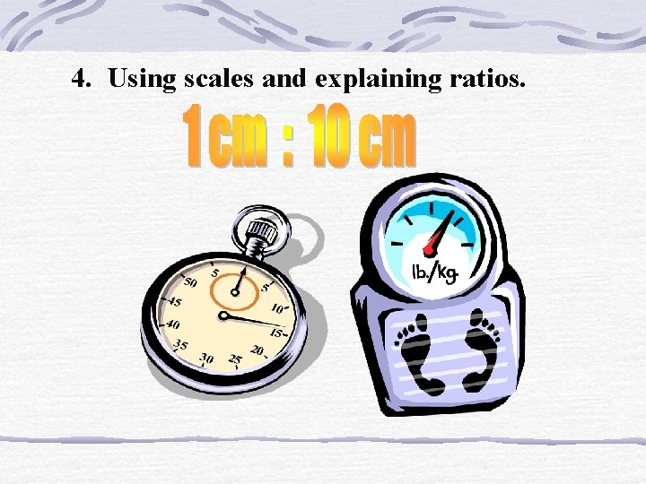 4. Using scales and explaining ratios.