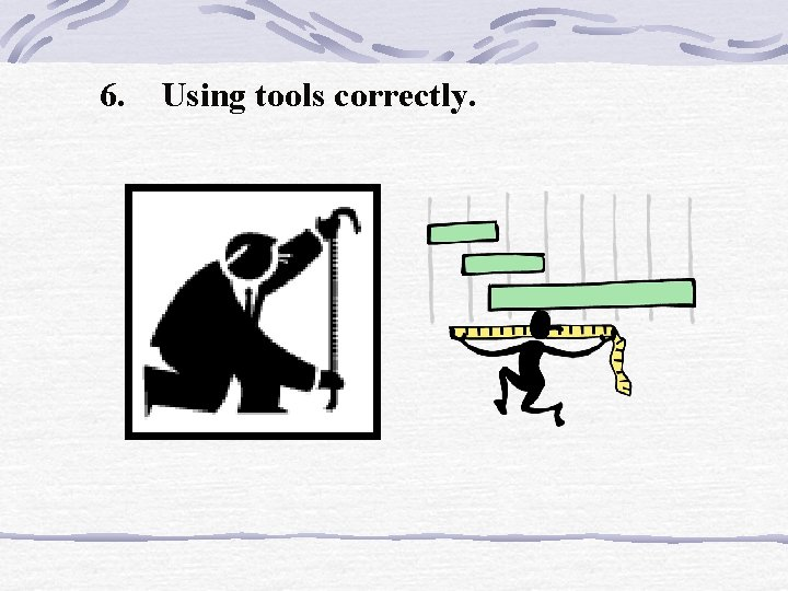 6. Using tools correctly.