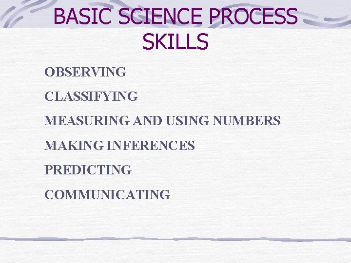 BASIC SCIENCE PROCESS SKILLS OBSERVING CLASSIFYING MEASURING AND USING NUMBERS MAKING INFERENCES PREDICTING COMMUNICATING