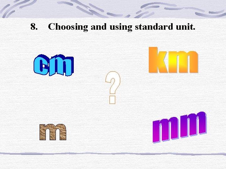 8. Choosing and using standard unit.