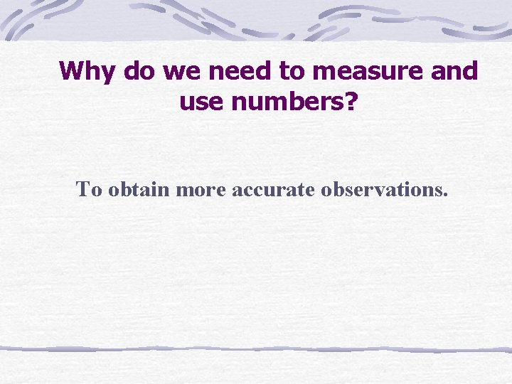 Why do we need to measure and use numbers? To obtain more accurate observations.