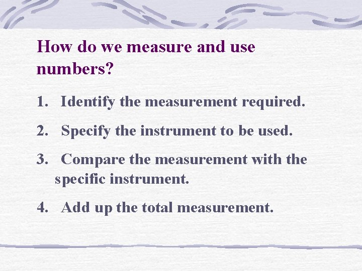 How do we measure and use numbers? 1. Identify the measurement required. 2. Specify