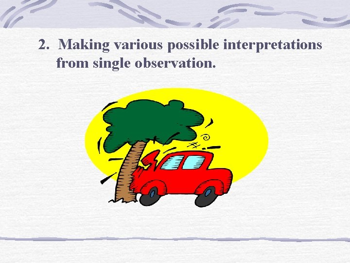 2. Making various possible interpretations from single observation.