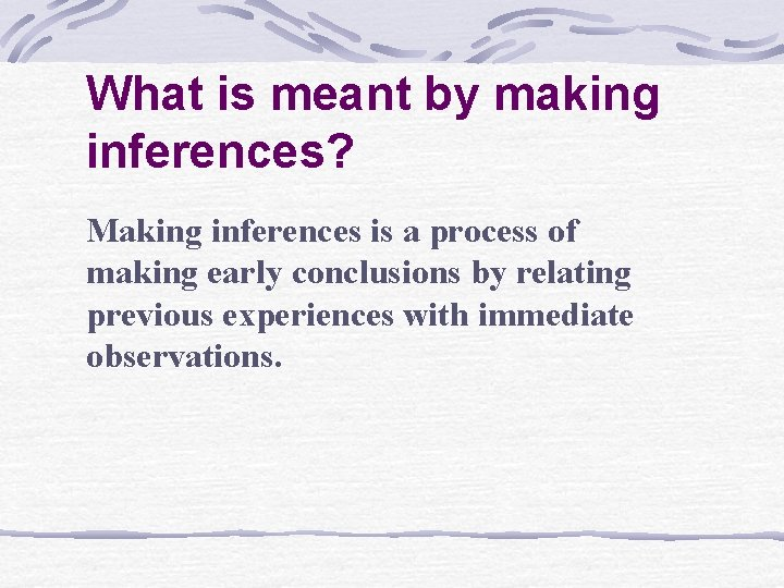 What is meant by making inferences? Making inferences is a process of making early
