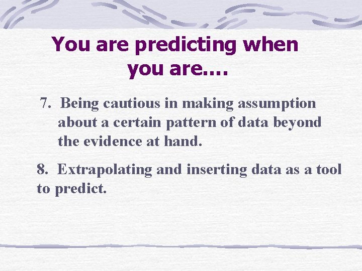 You are predicting when you are…. 7. Being cautious in making assumption about a