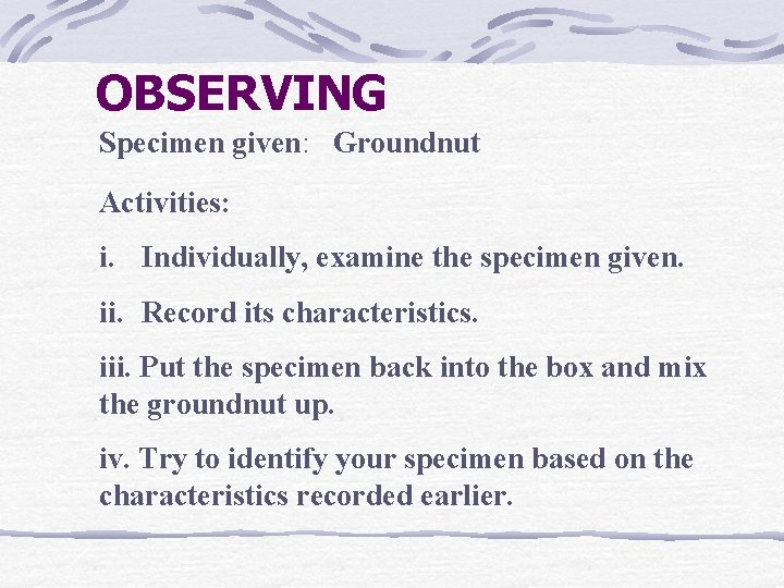 OBSERVING Specimen given: Groundnut Activities: i. Individually, examine the specimen given. ii. Record its