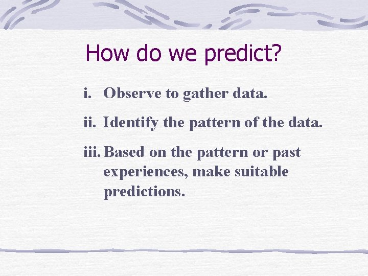 How do we predict? i. Observe to gather data. ii. Identify the pattern of