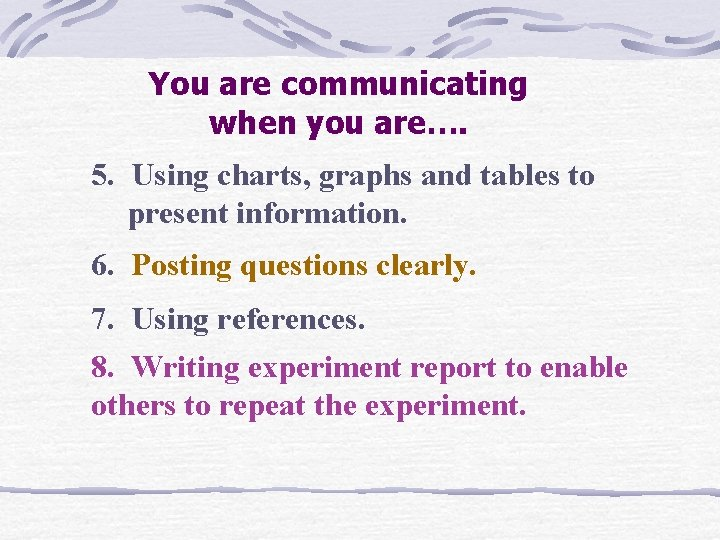 You are communicating when you are…. 5. Using charts, graphs and tables to present
