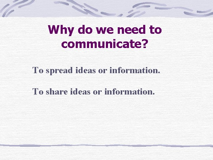 Why do we need to communicate? To spread ideas or information. To share ideas