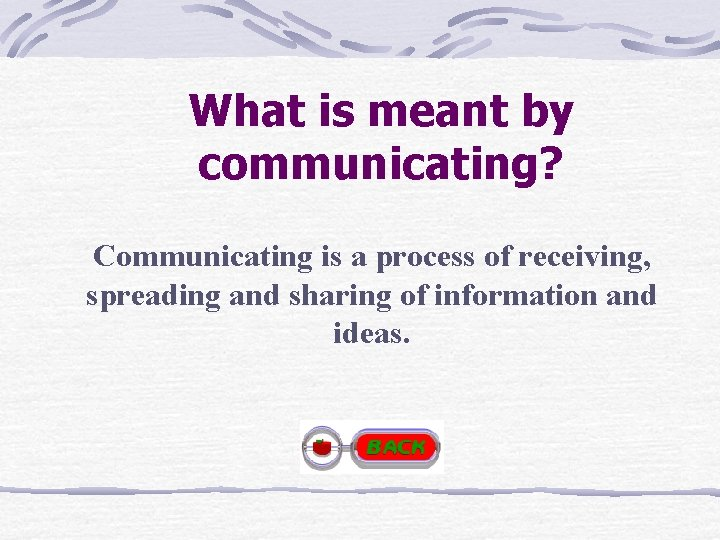 What is meant by communicating? Communicating is a process of receiving, spreading and sharing
