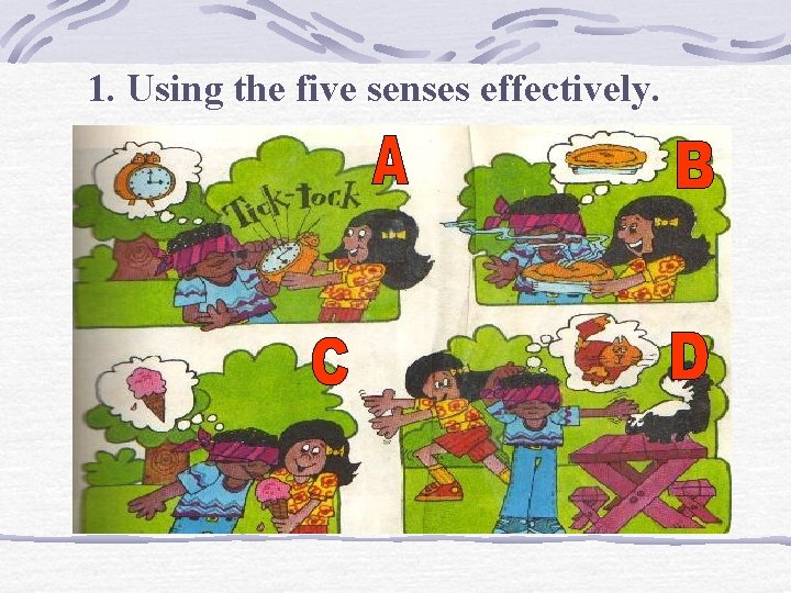 1. Using the five senses effectively.