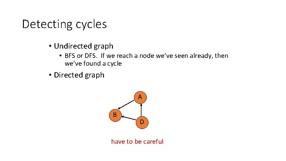Detecting cycles • Undirected graph • BFS or DFS. If we reach a node