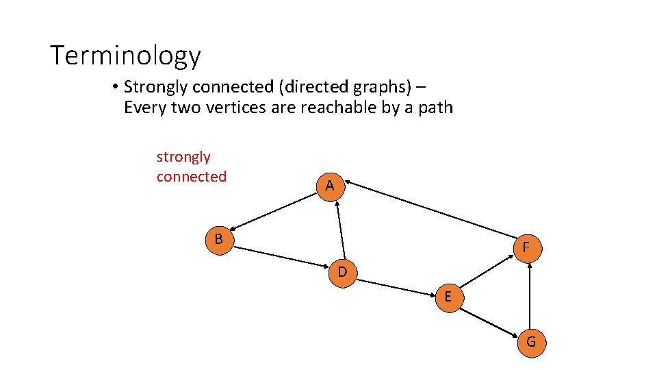 Terminology • Strongly connected (directed graphs) – Every two vertices are reachable by a