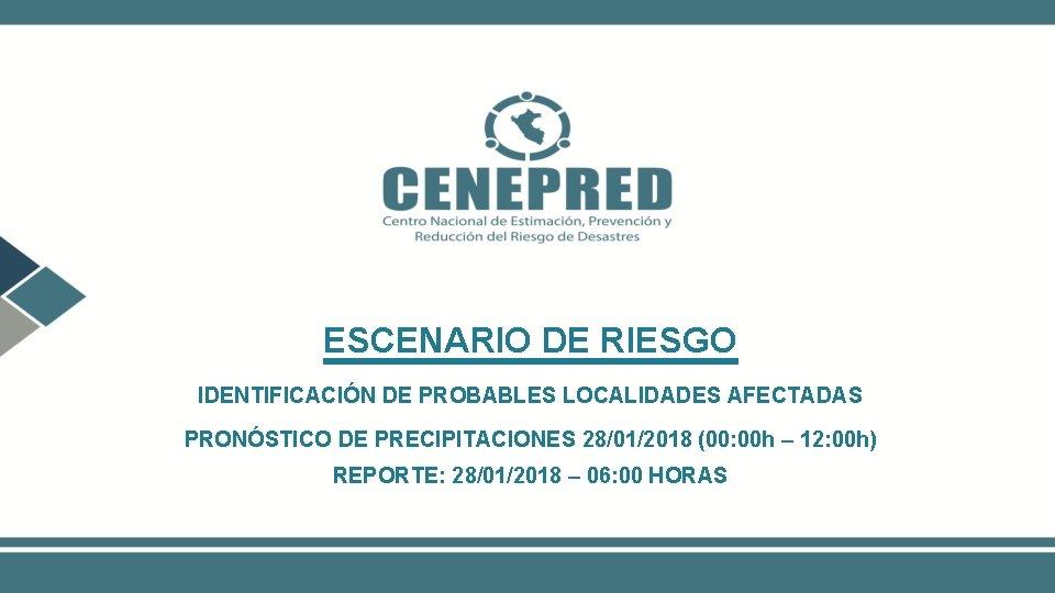 ESCENARIO DE RIESGO IDENTIFICACIÓN DE PROBABLES LOCALIDADES AFECTADAS PRONÓSTICO DE PRECIPITACIONES 28/01/2018 (00: 00