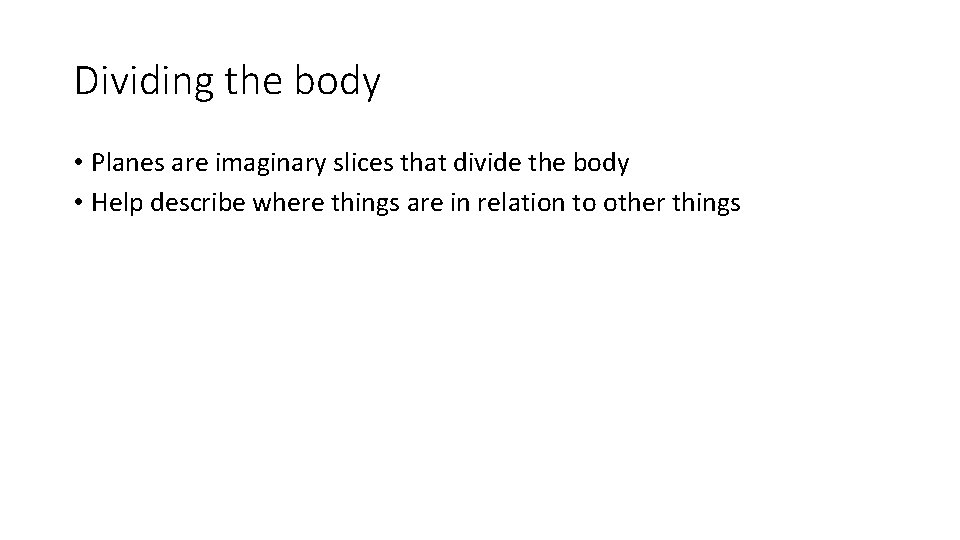 Dividing the body • Planes are imaginary slices that divide the body • Help