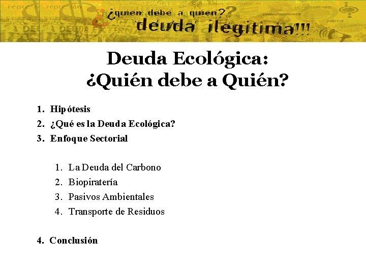 Deuda Ecológica: ¿Quién debe a Quién? 1. Hipótesis 2. ¿Qué es la Deuda Ecológica?