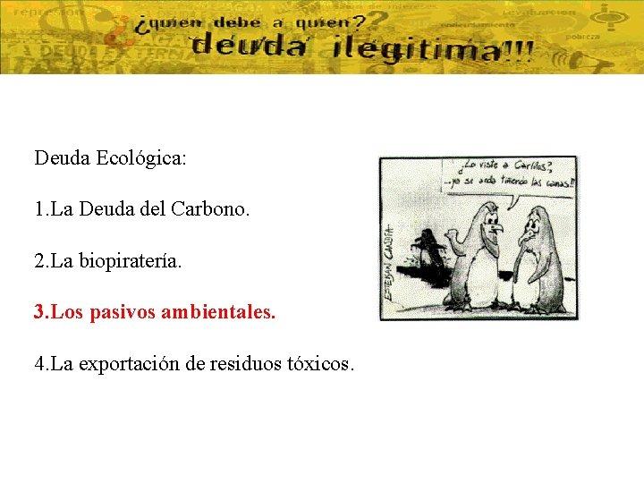 Deuda Ecológica: 1. La Deuda del Carbono. 2. La biopiratería. 3. Los pasivos ambientales.