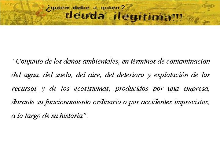 """""""Conjunto de los daños ambientales, en términos de contaminación del agua, del suelo, del"""