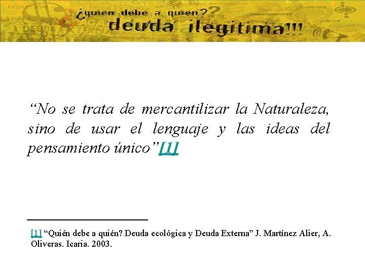 """""""No se trata de mercantilizar la Naturaleza, sino de usar el lenguaje y las"""