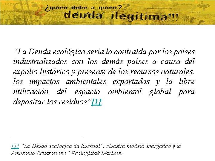 """""""La Deuda ecológica sería la contraída por los países industrializados con los demás países"""